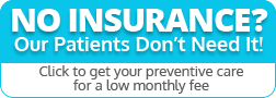 No insurance? Our patients don't need it! Click to get your preventive care for a low monthly fee.